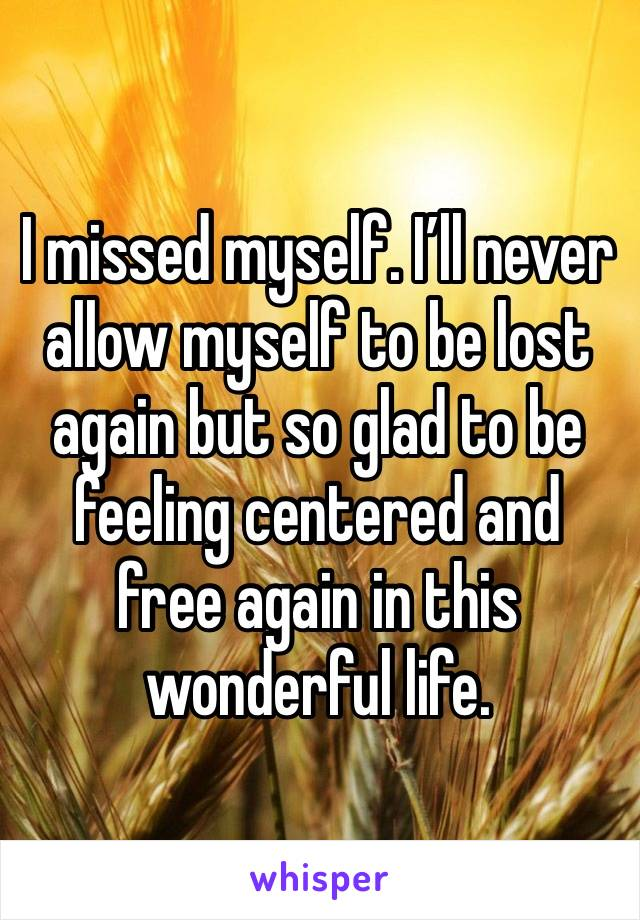 I missed myself. I'll never allow myself to be lost again but so glad to be feeling centered and free again in this wonderful life.