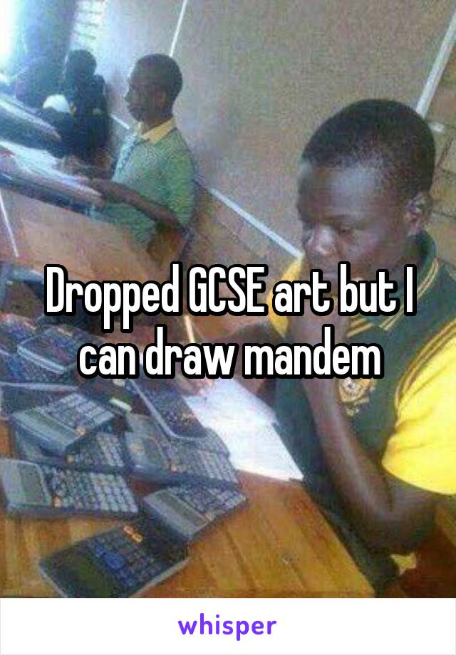 Dropped GCSE art but I can draw mandem