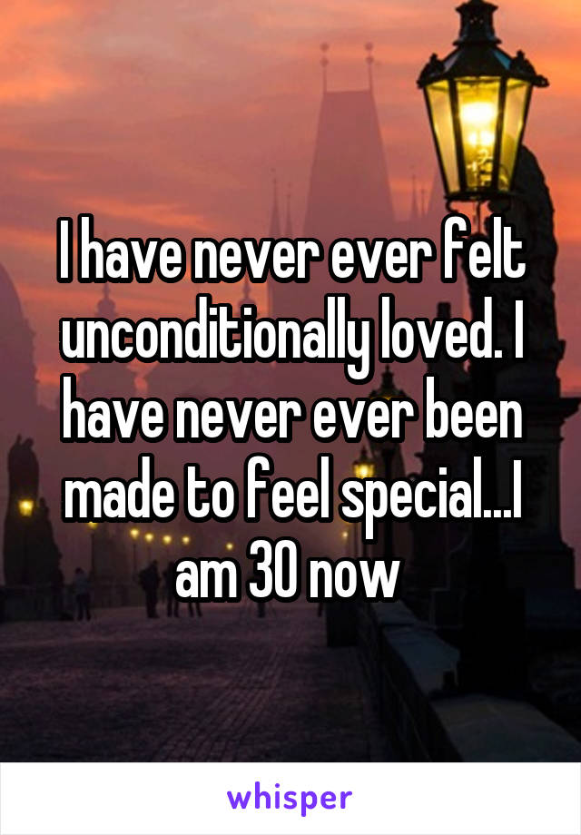 I have never ever felt unconditionally loved. I have never ever been made to feel special...I am 30 now