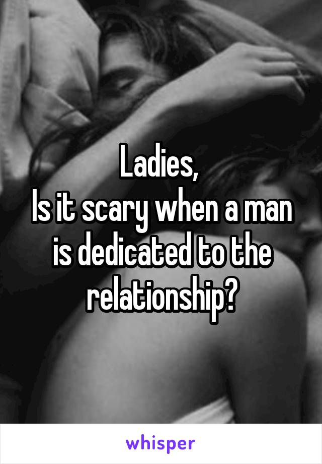 Ladies,  Is it scary when a man is dedicated to the relationship?