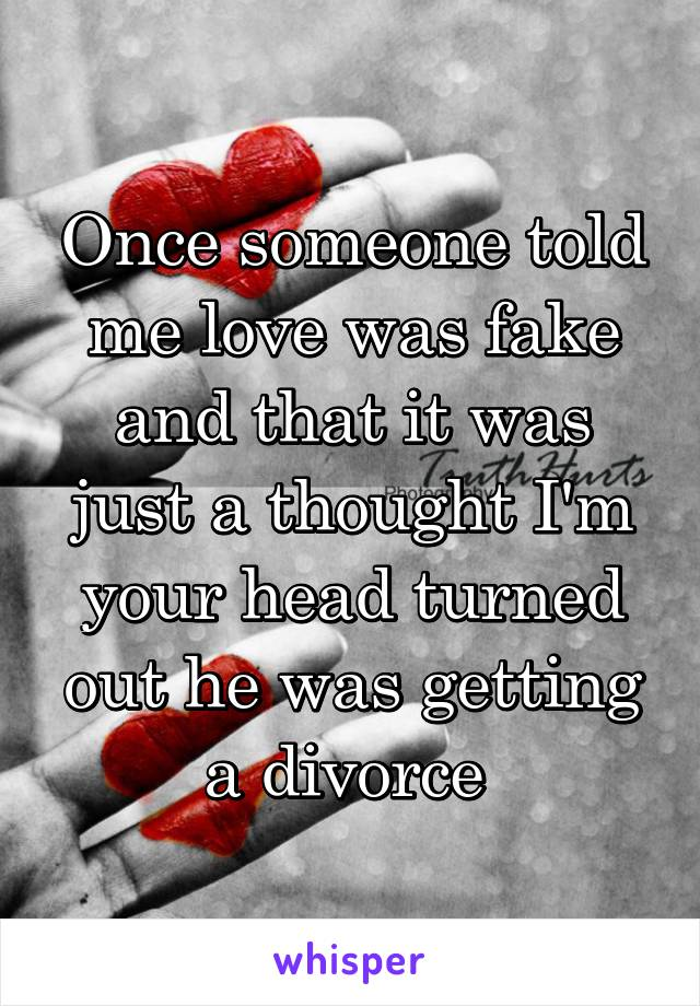 Once someone told me love was fake and that it was just a thought I'm your head turned out he was getting a divorce
