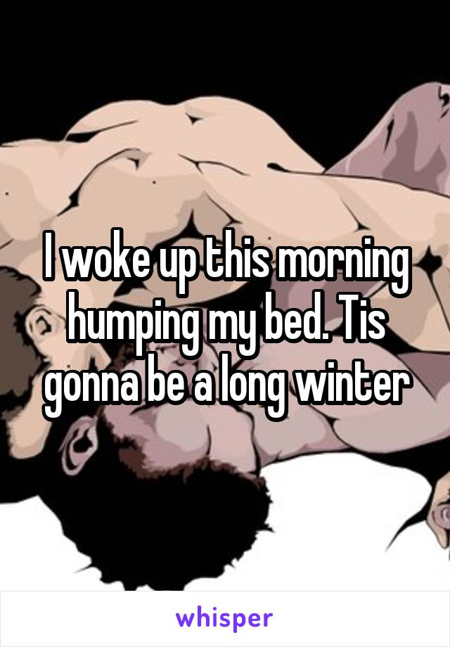 I woke up this morning humping my bed. Tis gonna be a long winter