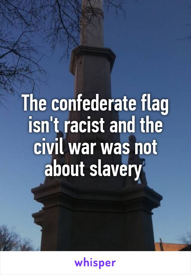 The confederate flag isn't racist and the civil war was not about slavery