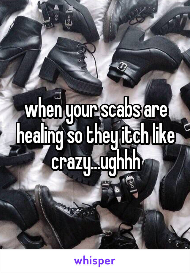 when your scabs are healing so they itch like crazy...ughhh