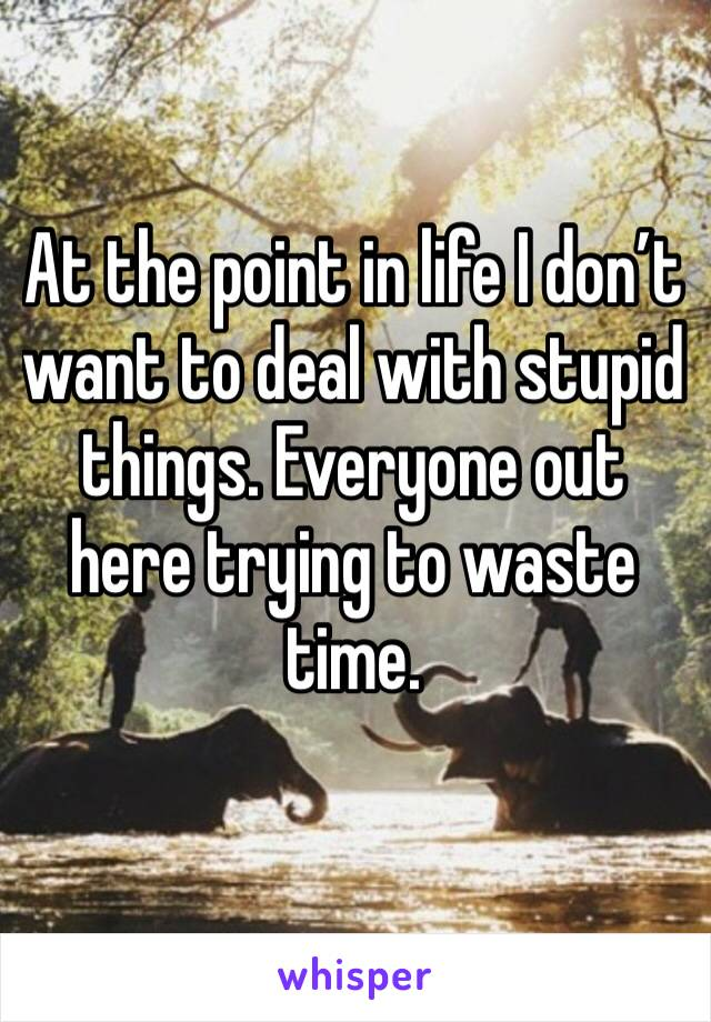 At the point in life I don't want to deal with stupid things. Everyone out here trying to waste time.