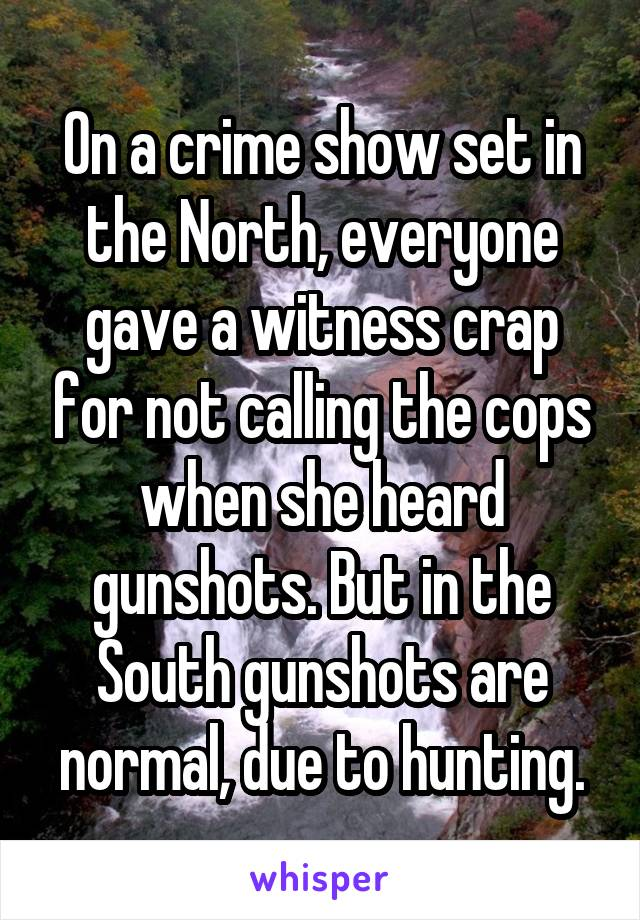 On a crime show set in the North, everyone gave a witness crap for not calling the cops when she heard gunshots. But in the South gunshots are normal, due to hunting.