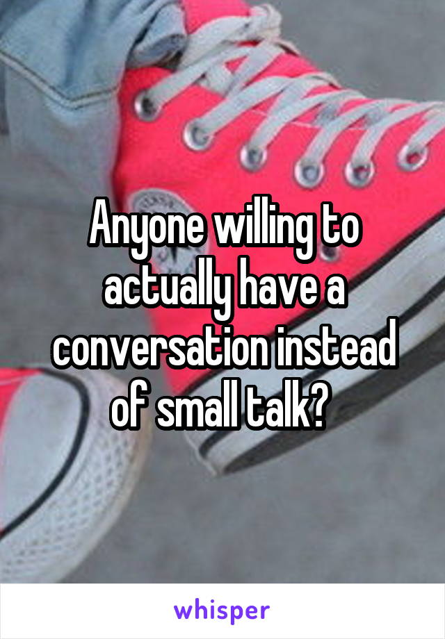 Anyone willing to actually have a conversation instead of small talk?
