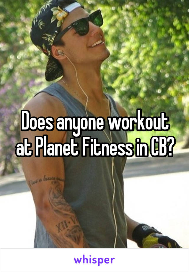 Does anyone workout at Planet Fitness in CB?
