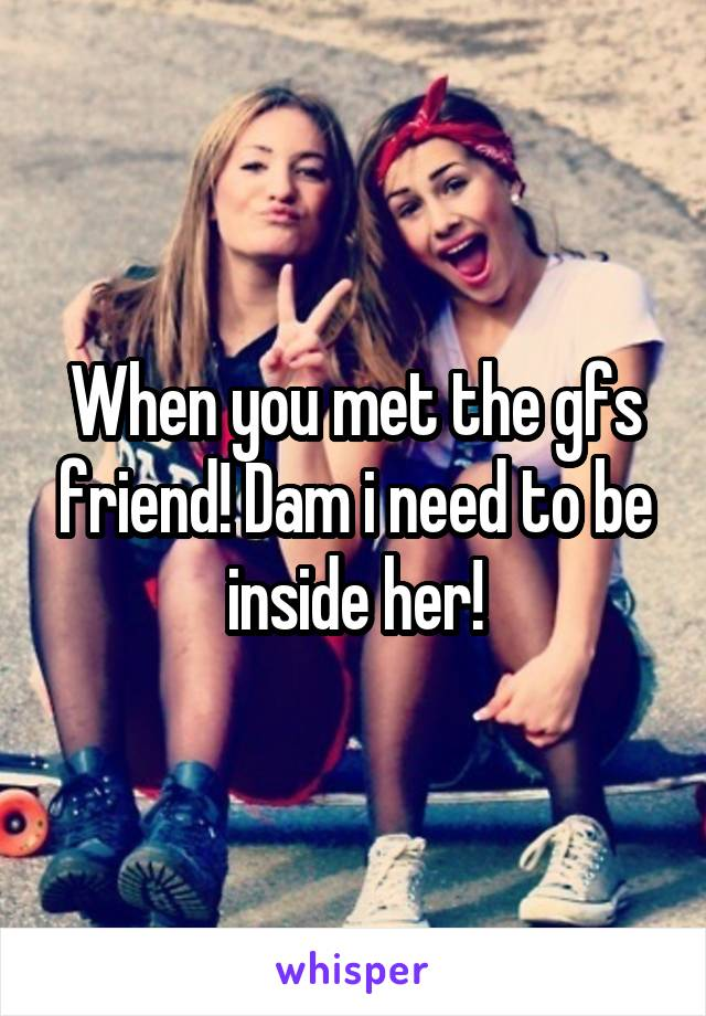 When you met the gfs friend! Dam i need to be inside her!