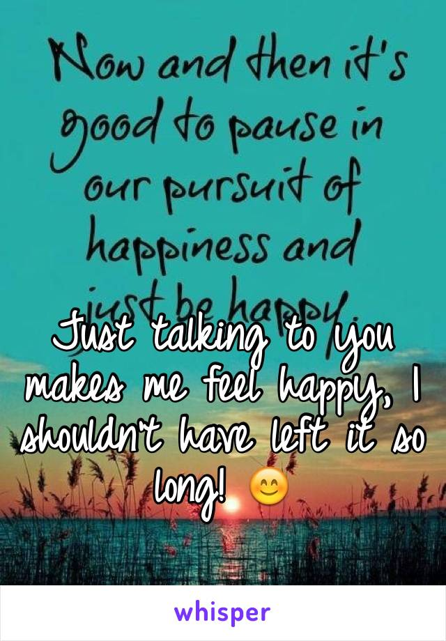 Just talking to you makes me feel happy, I shouldn't have left it so long! 😊
