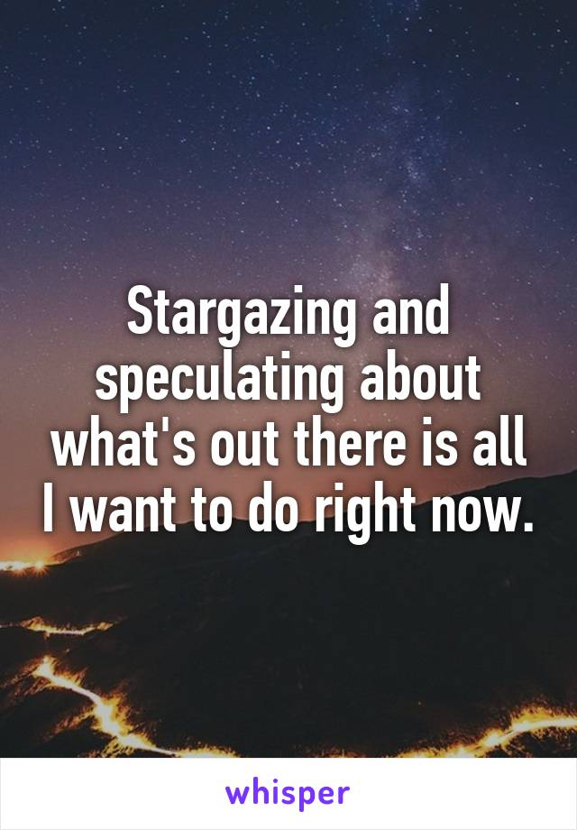 Stargazing and speculating about what's out there is all I want to do right now.