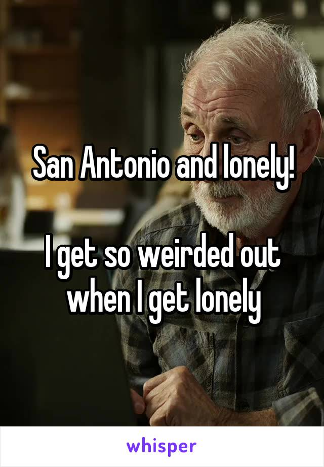 San Antonio and lonely!  I get so weirded out when I get lonely