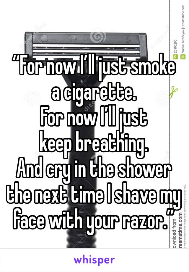 """""""For now I'll just smoke a cigarette. For now I'll just keep breathing. And cry in the shower the next time I shave my face with your razor."""""""