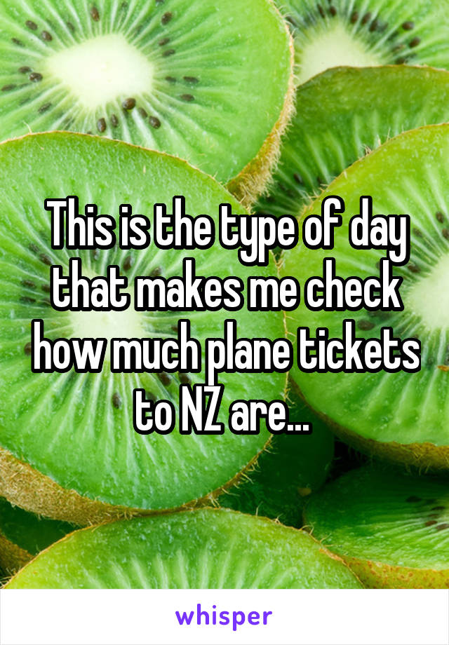 This is the type of day that makes me check how much plane tickets to NZ are...