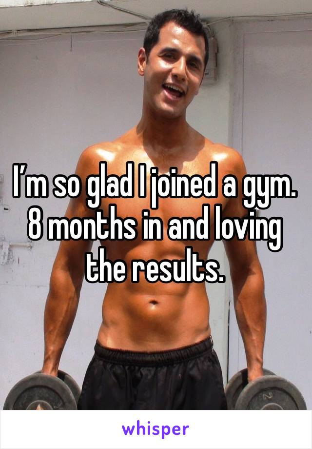 I'm so glad I joined a gym. 8 months in and loving the results.