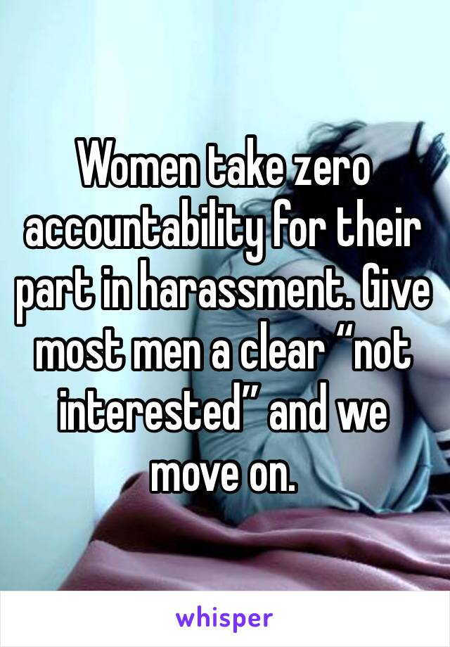 """Women take zero accountability for their part in harassment. Give most men a clear """"not interested"""" and we move on."""