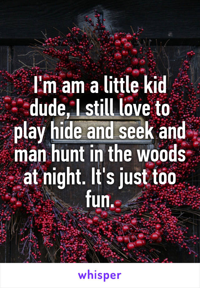 I'm am a little kid dude, I still love to play hide and seek and man hunt in the woods at night. It's just too fun.
