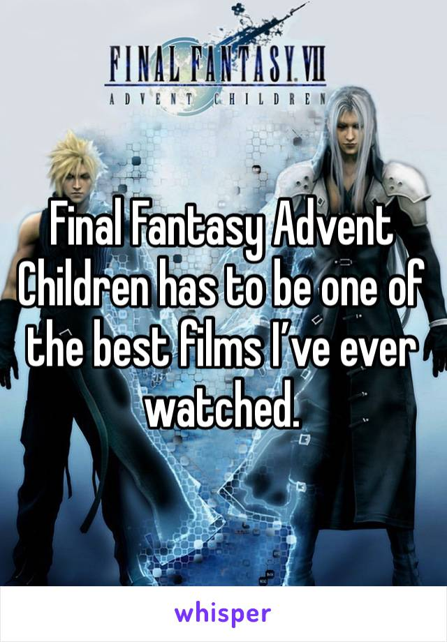 Final Fantasy Advent Children has to be one of the best films I've ever watched.