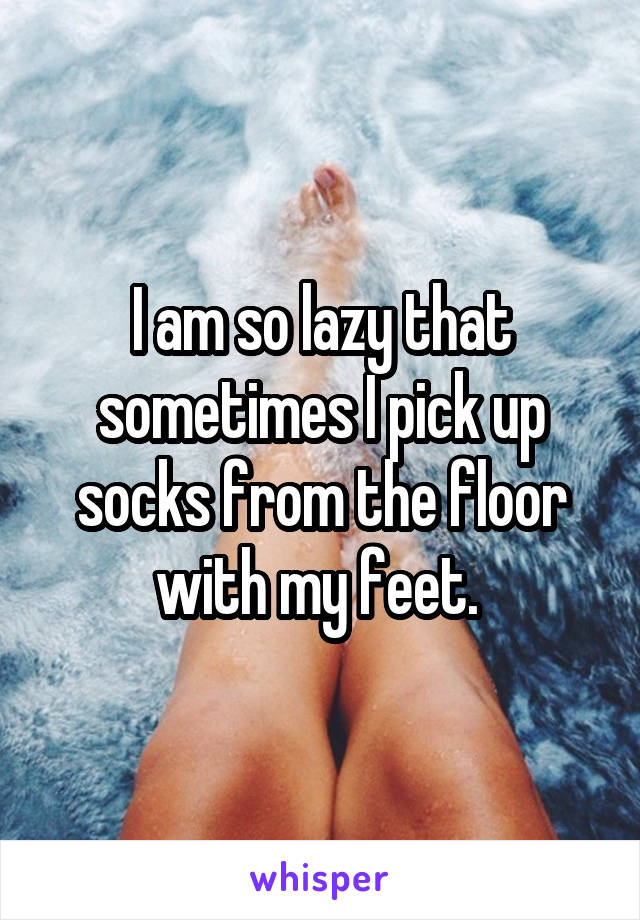 I am so lazy that sometimes I pick up socks from the floor with my feet.