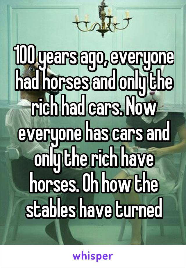 100 years ago, everyone had horses and only the rich had cars. Now everyone has cars and only the rich have horses. Oh how the stables have turned