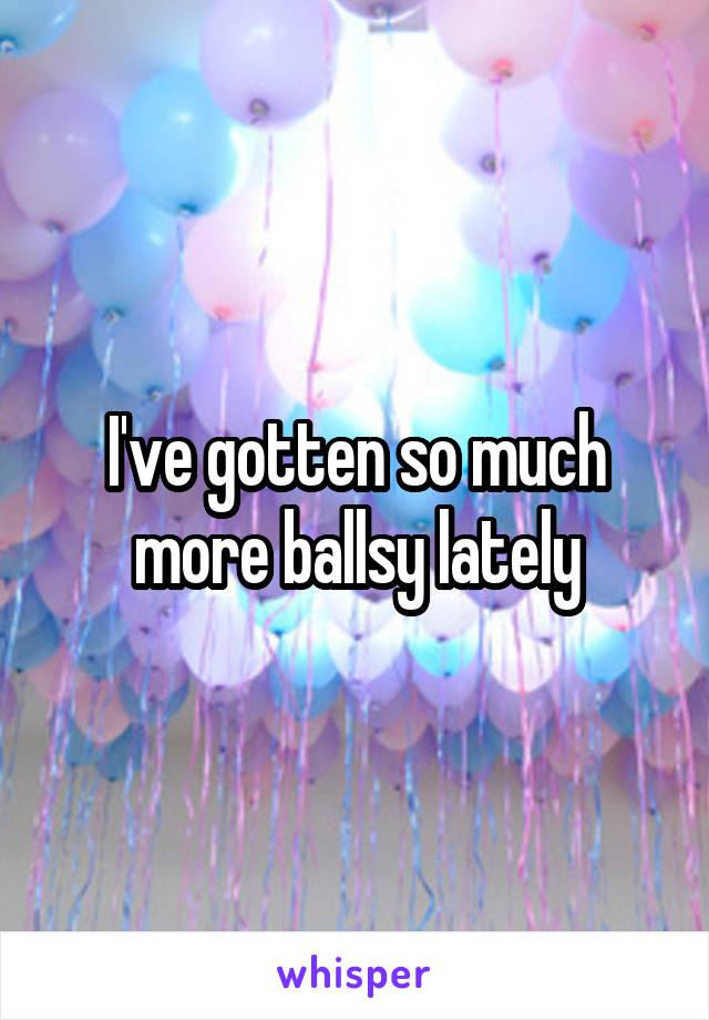 I've gotten so much more ballsy lately