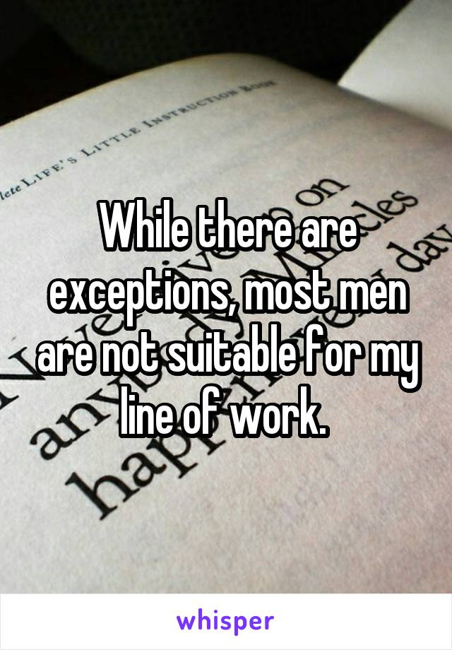 While there are exceptions, most men are not suitable for my line of work.