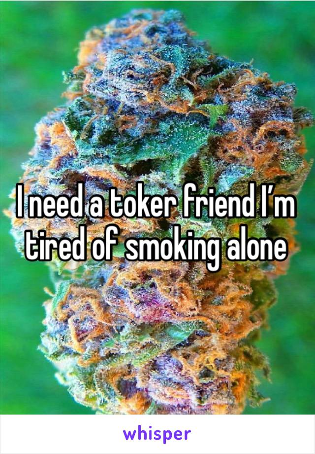 I need a toker friend I'm tired of smoking alone