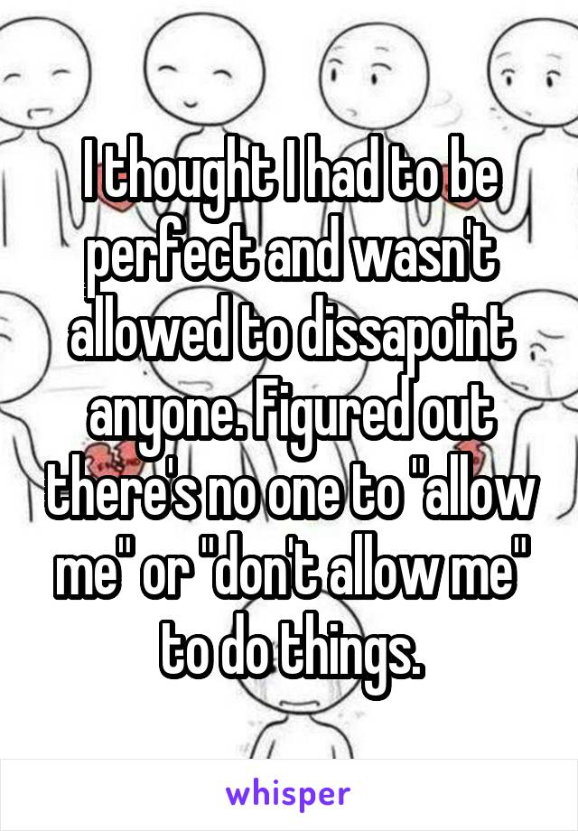 "I thought I had to be perfect and wasn't allowed to dissapoint anyone. Figured out there's no one to ""allow me"" or ""don't allow me"" to do things."