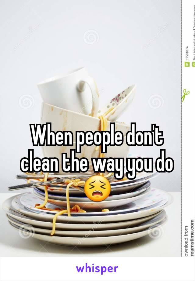 When people don't clean the way you do 😣