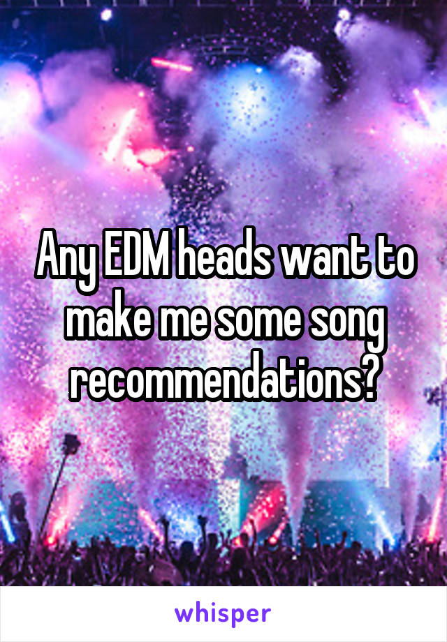 Any EDM heads want to make me some song recommendations?