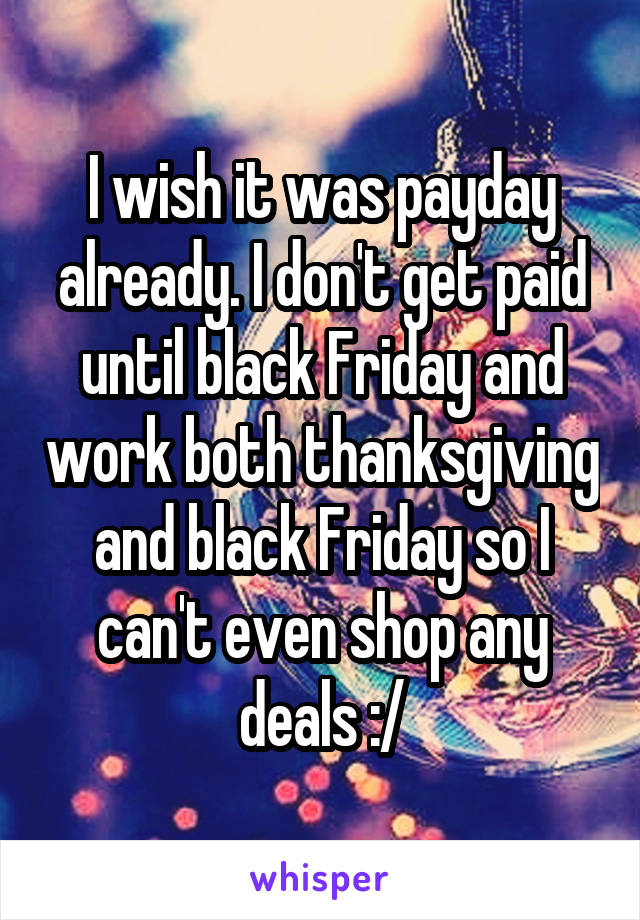 I wish it was payday already. I don't get paid until black Friday and work both thanksgiving and black Friday so I can't even shop any deals :/