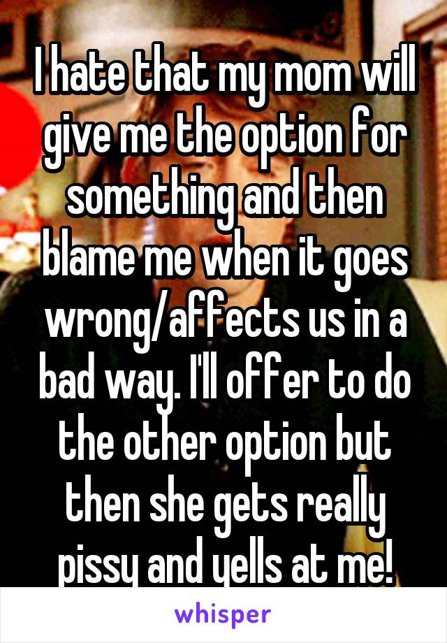 I hate that my mom will give me the option for something and then blame me when it goes wrong/affects us in a bad way. I'll offer to do the other option but then she gets really pissy and yells at me!