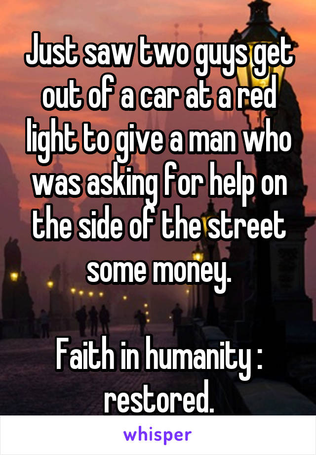 Just saw two guys get out of a car at a red light to give a man who was asking for help on the side of the street some money.  Faith in humanity : restored.