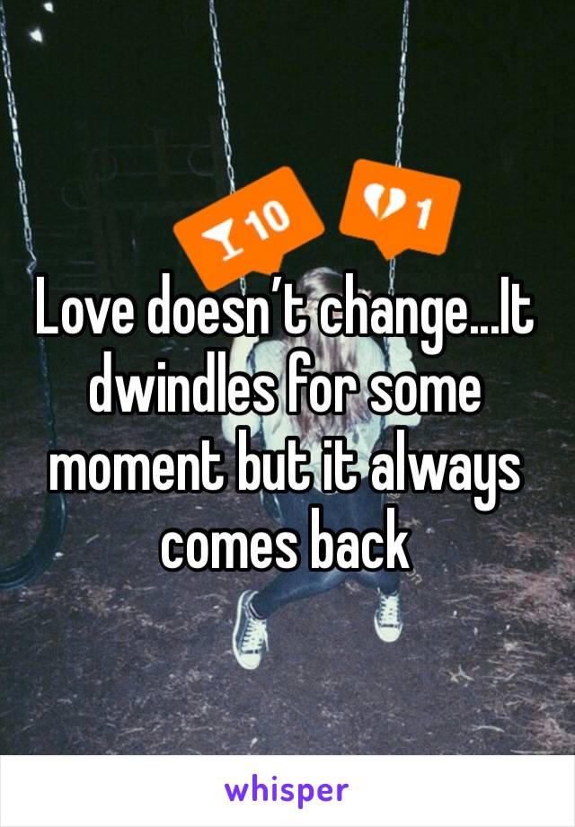 Love doesn't change...It dwindles for some moment but it always comes back