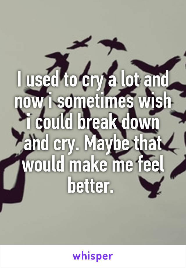 I used to cry a lot and now i sometimes wish i could break down and cry. Maybe that would make me feel better.