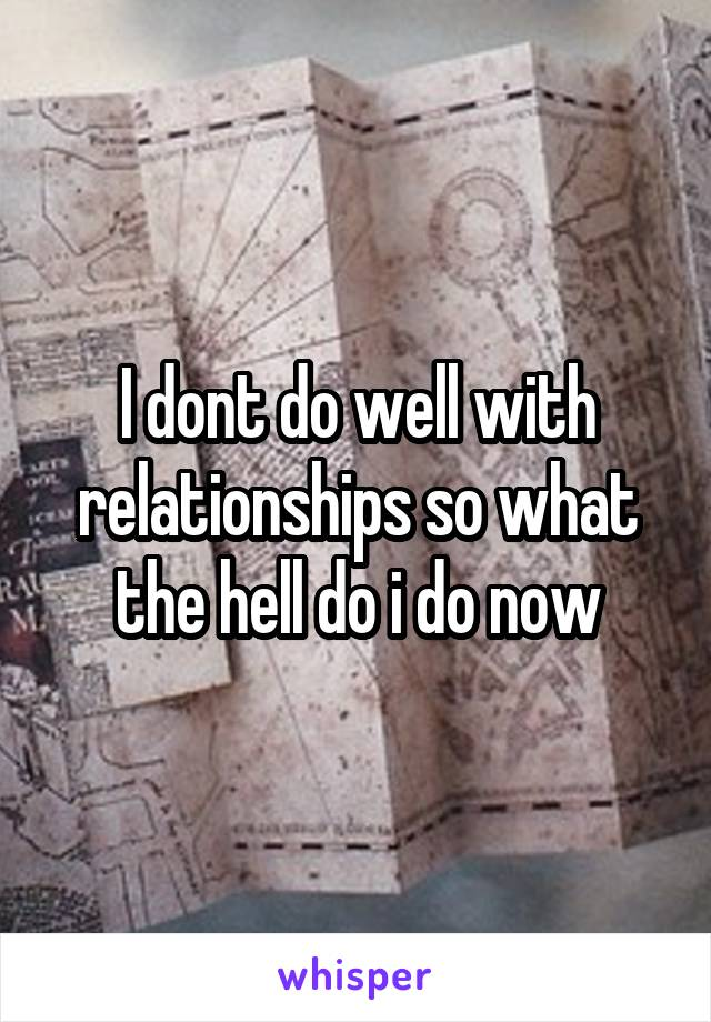 I dont do well with relationships so what the hell do i do now