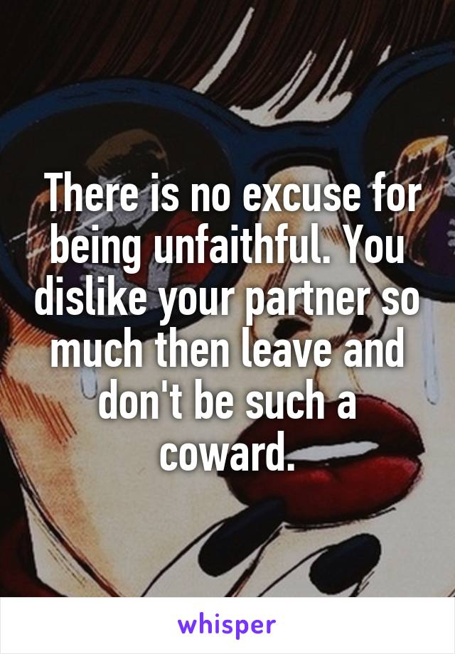 There is no excuse for being unfaithful. You dislike your partner so much then leave and don't be such a coward.