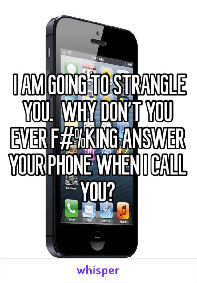 I AM GOING TO STRANGLE YOU.  WHY DON'T YOU EVER F#%KING ANSWER YOUR PHONE WHEN I CALL YOU?