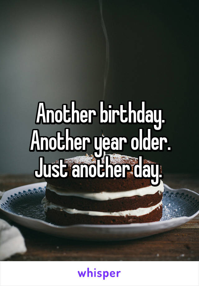 Another birthday. Another year older. Just another day.