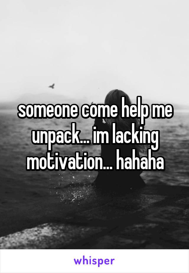 someone come help me unpack... im lacking motivation... hahaha