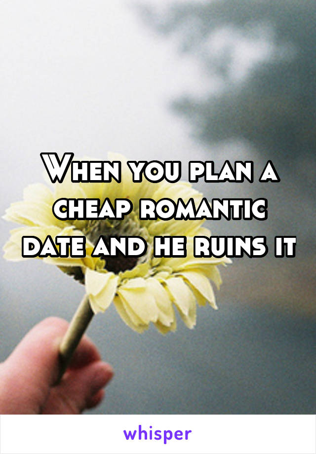 When you plan a cheap romantic date and he ruins it