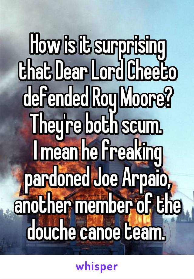 How is it surprising that Dear Lord Cheeto defended Roy Moore? They're both scum.  I mean he freaking pardoned Joe Arpaio, another member of the douche canoe team.