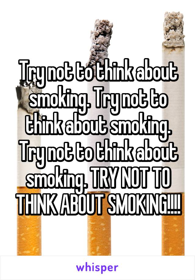 Try not to think about smoking. Try not to think about smoking. Try not to think about smoking. TRY NOT TO THINK ABOUT SMOKING!!!!