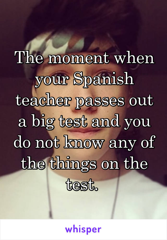 The moment when your Spanish teacher passes out a big test and you do not know any of the things on the test.