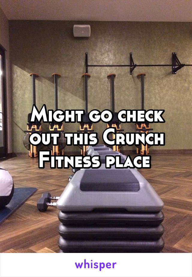Might go check out this Crunch Fitness place