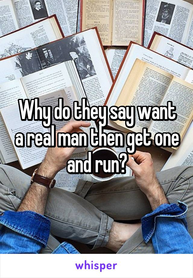 Why do they say want a real man then get one and run?