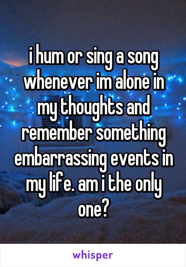 i hum or sing a song whenever im alone in my thoughts and remember something embarrassing events in my life. am i the only one?