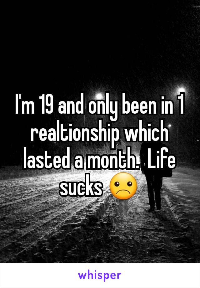 I'm 19 and only been in 1 realtionship which lasted a month.  Life sucks ☹