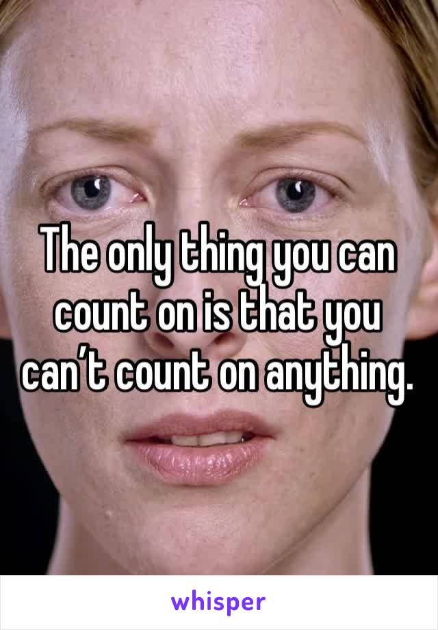 The only thing you can count on is that you can't count on anything.