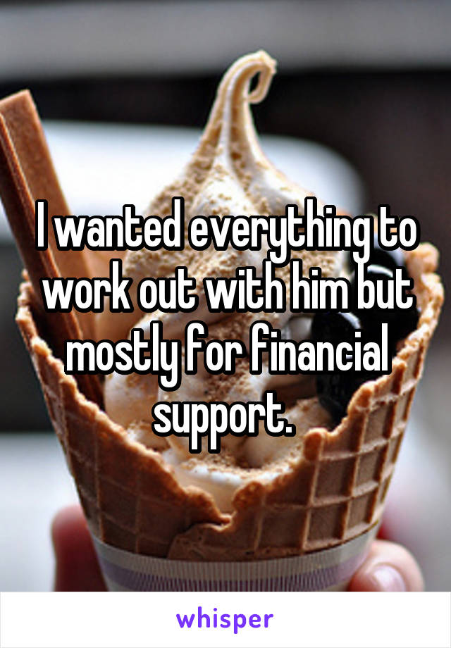 I wanted everything to work out with him but mostly for financial support.